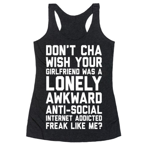 Don't Cha Wish Your Girlfriend Was A Lonely, Awkward, Anti-Social, Internet Addicted Freak Like Me Racerback Tank Top