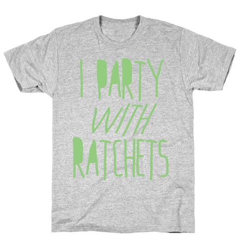 I Party With Ratchets Mens T-Shirt