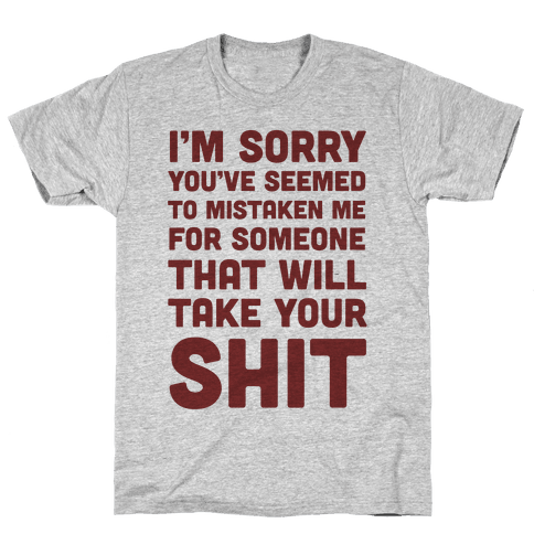 You've Seem To Mistaken Me For Someone That Will Take Your Shit Mens T-Shirt