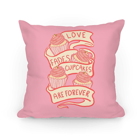 Love Fades Cupcakes Are Forever Pillow