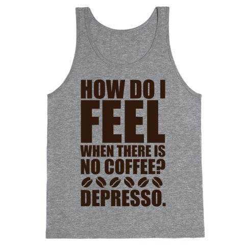 How Do I Feel When There Is No Coffee? Tank Top