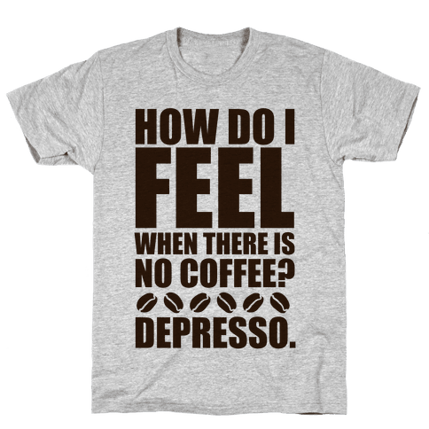 How Do I Feel When There Is No Coffee? Mens T-Shirt