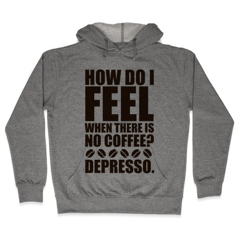 How Do I Feel When There Is No Coffee? Hooded Sweatshirt