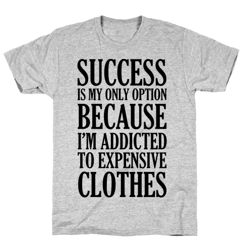 Success Is My Only Option Because I'm Addicted To Expensive Clothes Mens T-Shirt
