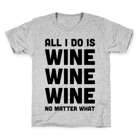 All I Do Is Wine Wine Wine No Matter What Kids T-Shirt