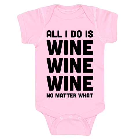All I Do Is Wine Wine Wine No Matter What Baby Onesy