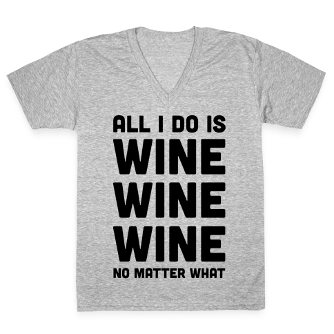 All I Do Is Wine Wine Wine No Matter What V-Neck Tee Shirt