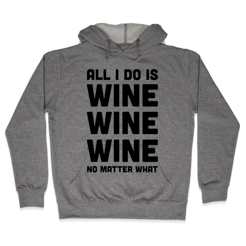 All I Do Is Wine Wine Wine No Matter What Hooded Sweatshirt