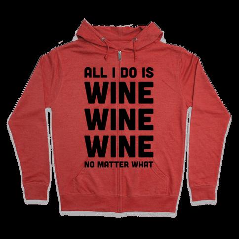 All I Do Is Wine Wine Wine No Matter What Zip Hoodie