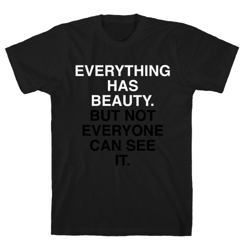 Everything Has Beauty (But Not Everyone Can See It) Mens T-Shirt