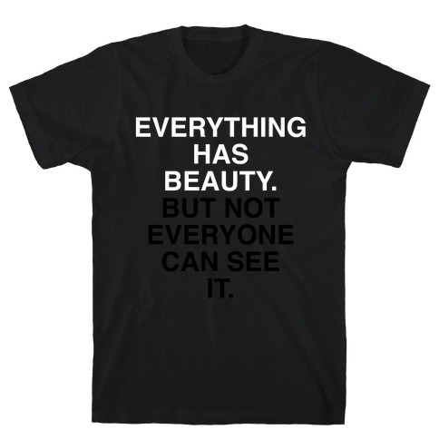 Everything Has Beauty (But Not Everyone Can See It) T-Shirt