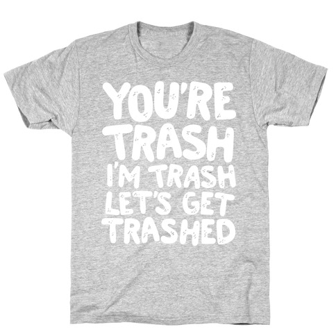 You're Trash I'm Trash Let's Get Trashed T-Shirt
