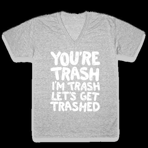 You're Trash I'm Trash Let's Get Trashed V-Neck Tee Shirt
