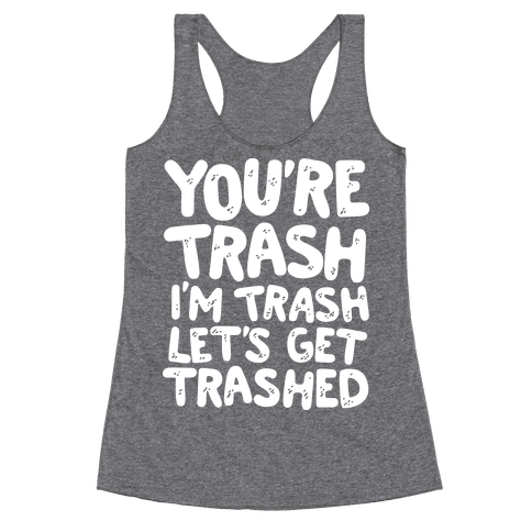 You're Trash I'm Trash Let's Get Trashed Racerback Tank Top