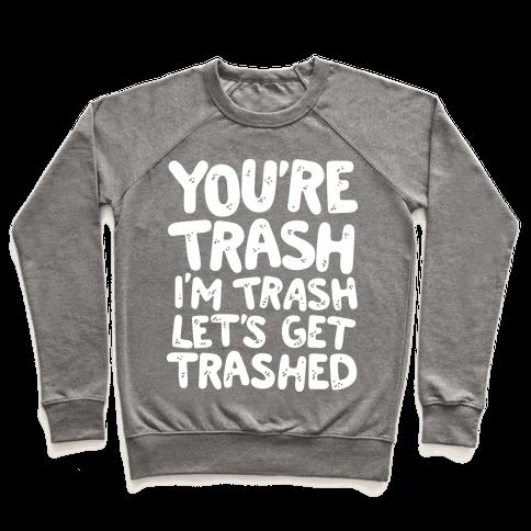 You're Trash I'm Trash Let's Get Trashed Pullover