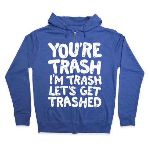 You're Trash I'm Trash Let's Get Trashed Zip Hoodie