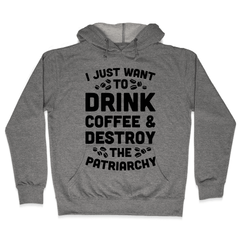Drink Coffee And Destroy The Patriarchy Hooded Sweatshirt