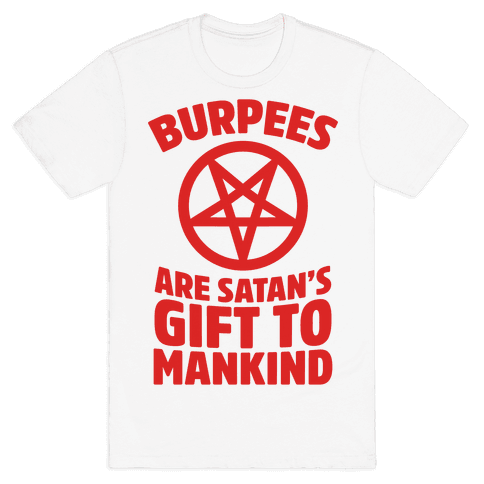 Burpees Are Satan's Gift To Mankind Mens T-Shirt