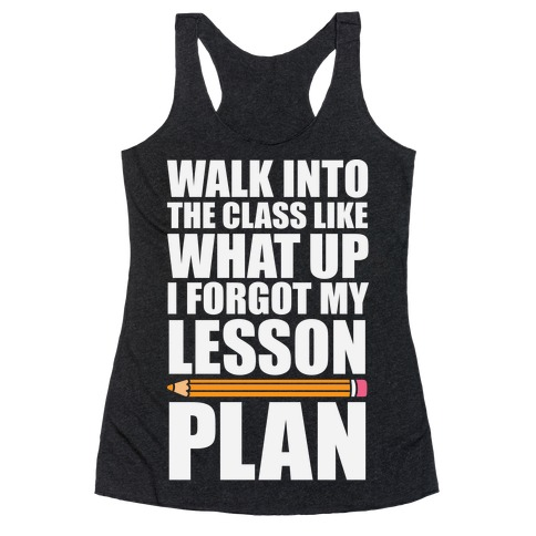 Walk Into The Class Like What Up, I Forgot My Lesson Plan Racerback Tank Top