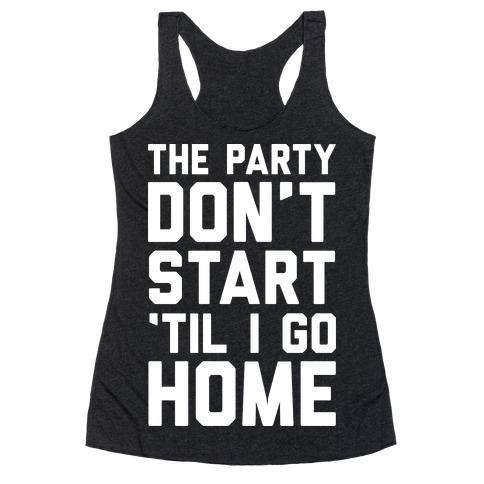 The Party Don't Start 'Til I Go Home Racerback Tank Top