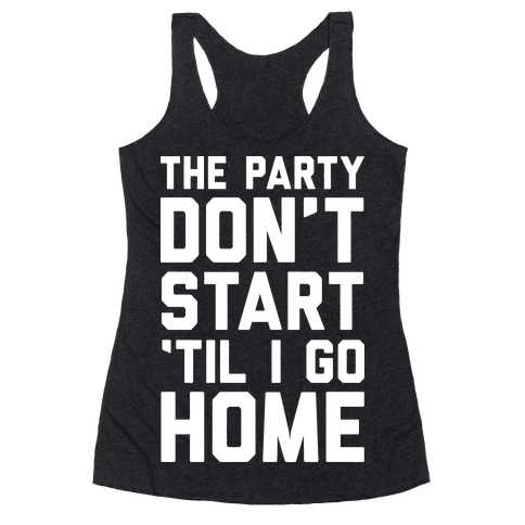 The Party Don't Start 'Til I Go Home Racerback Tank Top