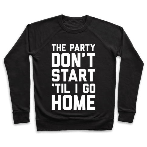 The Party Don't Start 'Til I Go Home Pullover