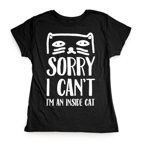 Sorry I Can't I'm An Inside Cat Womens T-Shirt