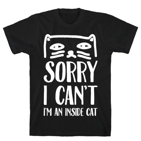 Sorry I Can't I'm An Inside Cat T-Shirt