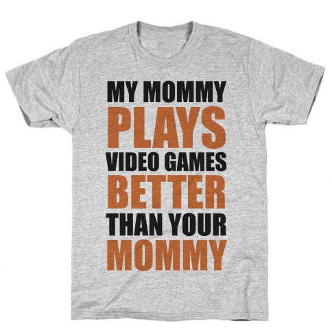 My Mommy Plays Video Games Better Than Your Daddy Mommy Mens T-Shirt