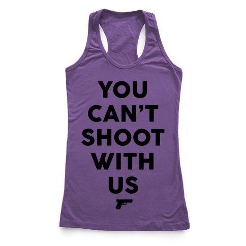 You Can't Shoot With Us Racerback Tank Top