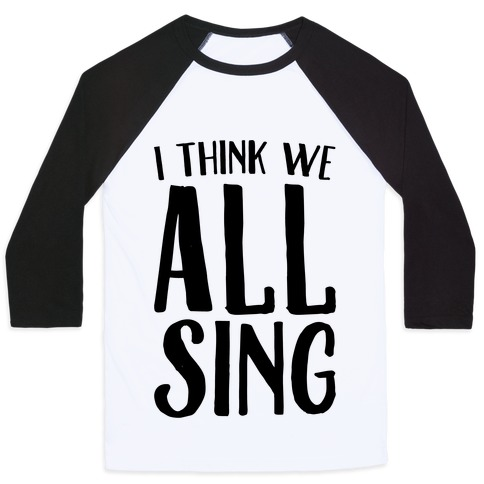 I Think We All Sing Baseball Tee