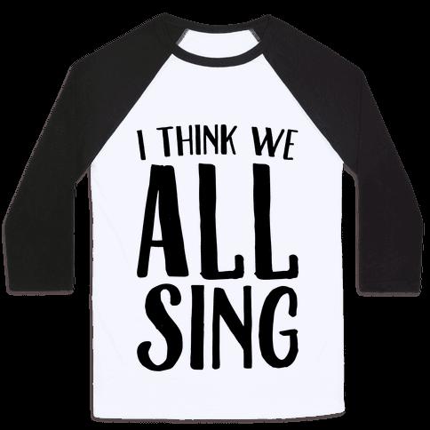 I Think We All Sing Baseball Tee