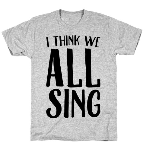 I Think We All Sing T-Shirt