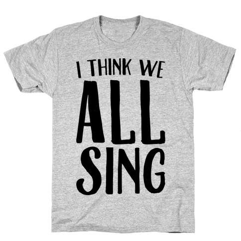 I Think We All Sing Mens T-Shirt