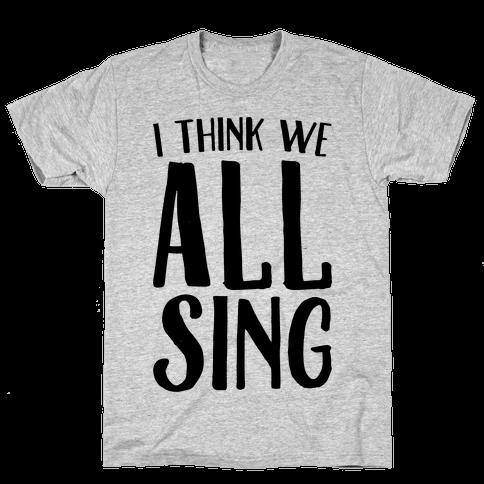 I Think We All Sing Mens T-Shirt