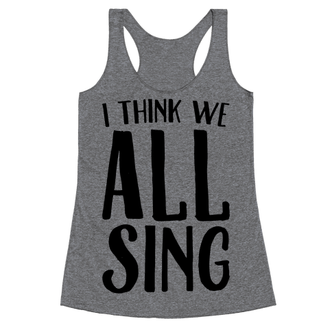 I Think We All Sing Racerback Tank Top