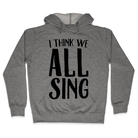 I Think We All Sing Hooded Sweatshirt