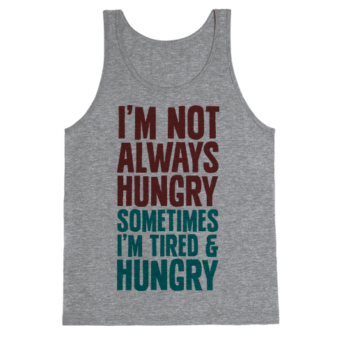 I'm Not Always Hungry Sometimes I'm Tired and Hungry Tank Top