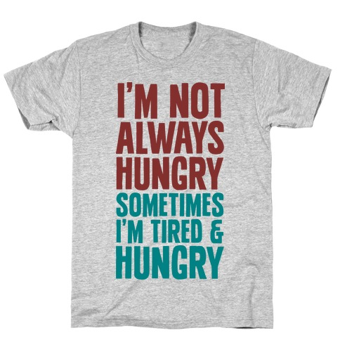 I'm Not Always Hungry Sometimes I'm Tired and Hungry T-Shirt