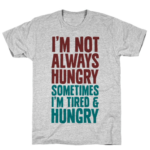 I'm Not Always Hungry Sometimes I'm Tired and Hungry Mens T-Shirt