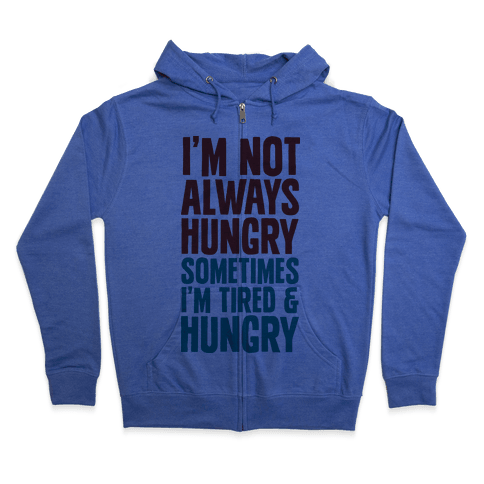 I'm Not Always Hungry Sometimes I'm Tired and Hungry Zip Hoodie