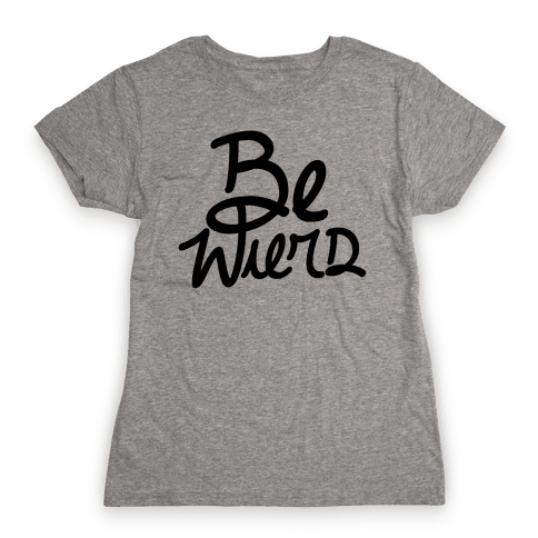 Be Weird Womens T-Shirt
