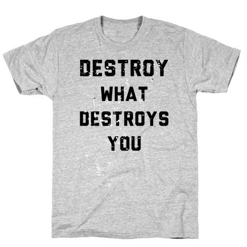 Destroy What Destroys You T-Shirt