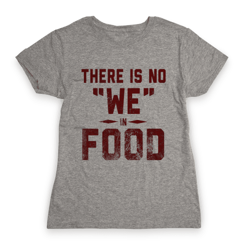 """There is No """"WE"""" in Food  Womens T-Shirt"""
