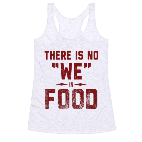 "There is No ""WE"" in Food  Racerback Tank Top"
