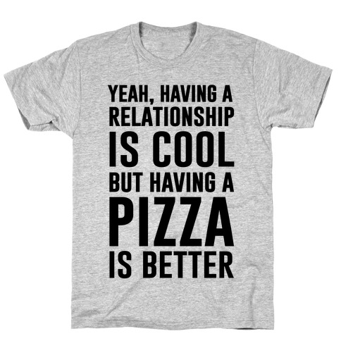 Pizza Is Better Than A Relationship Mens/Unisex T-Shirt