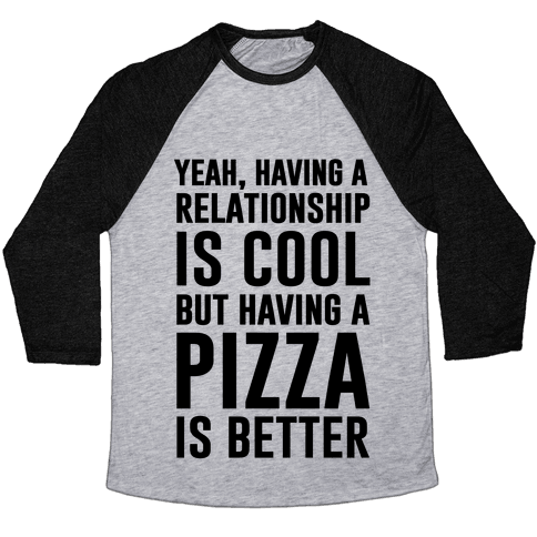 Pizza Is Better Than A Relationship Baseball Tee