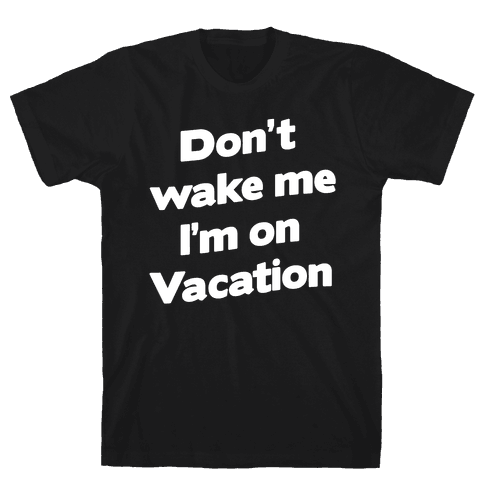Don't Wake Me I'm On Vacation Mens T-Shirt