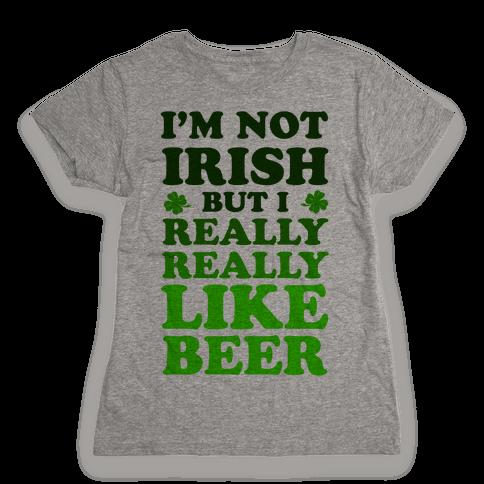 I'm Not Irish But I Really REALLY Like Beer Womens T-Shirt