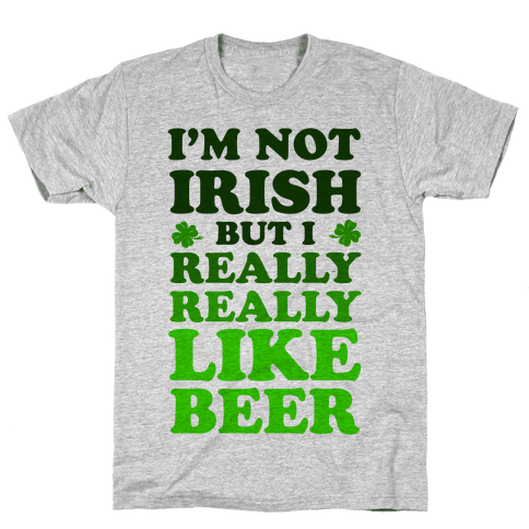 I'm Not Irish But I Really REALLY Like Beer Mens T-Shirt